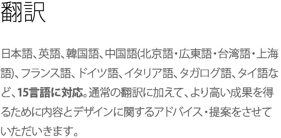翻訳 日本語、英語、韓国語、中国語(北京語・広東語・台湾語・上海語)、フランス語、ドイツ語、イタリア語、タガログ語、タイ語など、15言語に対応。通常の翻訳に加えて、より高い成果を得るために内容とデザインに関するアドバイス・提案をさせていただいきます。