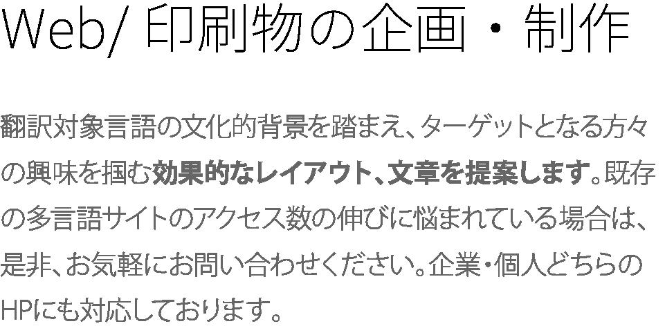 Web/印刷物の企画・制作 翻訳対象言語の文化的背景を踏まえ、ターゲットとなる方々の興味を掴む効果的なレイアウト、文章を提案します。既存の多言語サイトのアクセス数の伸びに悩まれている場合は、是非、お気軽にお問い合わせください。企業・個人どちらのHPにも対応しております。